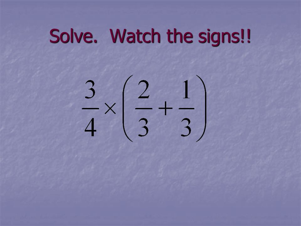 Solve. Watch the signs!!