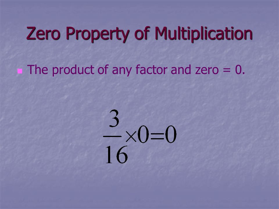 Zero Property of Multiplication The product of any factor and zero = 0.