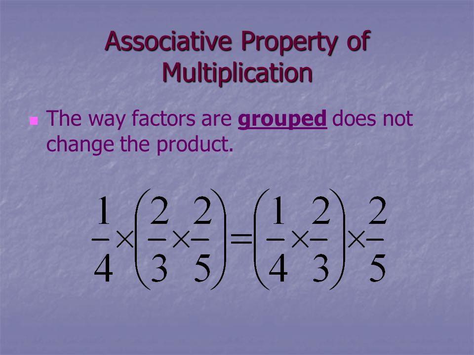 Associative Property of Multiplication The way factors are grouped does not change the product.