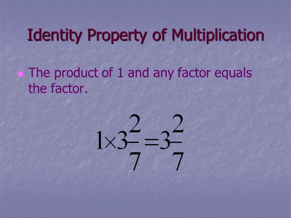 Identity Property of Multiplication The product of 1 and any factor equals the factor.