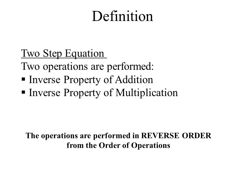 Definition Two Step Equation Two operations are performed:  Inverse Property of Addition  Inverse Property of Multiplication The operations are performed in REVERSE ORDER from the Order of Operations