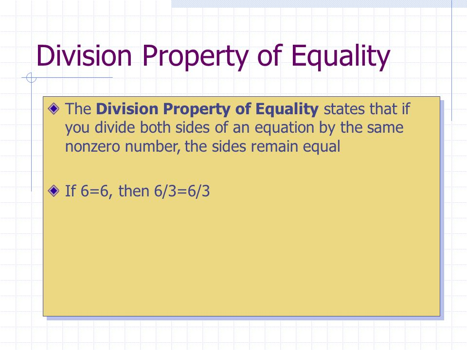 Division Property of Equality The Division Property of Equality states that if you divide both sides of an equation by the same nonzero number, the sides remain equal If 6=6, then 6/3=6/3 The Division Property of Equality states that if you divide both sides of an equation by the same nonzero number, the sides remain equal If 6=6, then 6/3=6/3