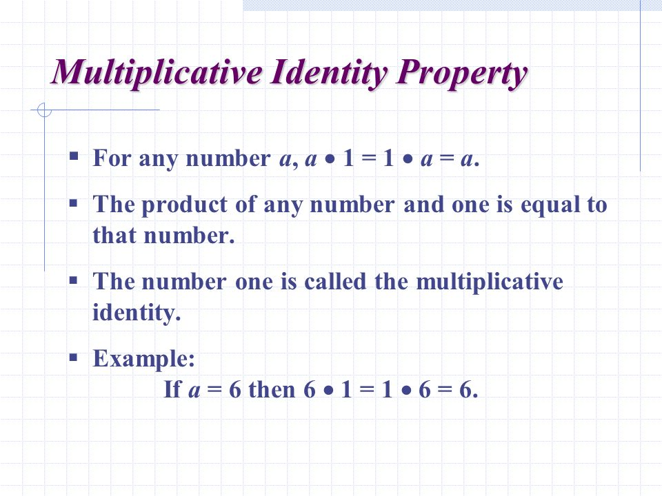 Multiplicative Identity Property  For any number a, a  1 = 1  a = a.