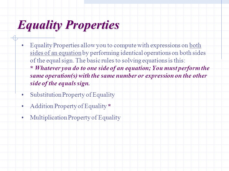 Equality Properties Equality Properties allow you to compute with expressions on both sides of an equation by performing identical operations on both sides of the equal sign.