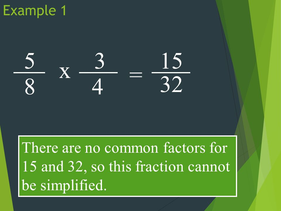 Example x 3 4 = There are no common factors for 15 and 32, so this fraction cannot be simplified.
