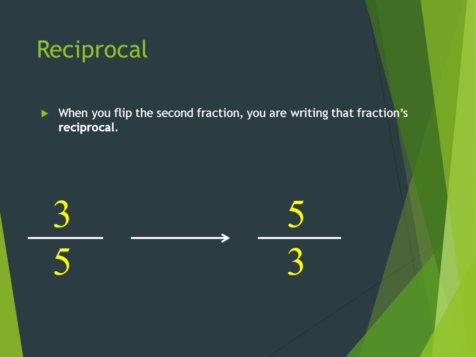 Reciprocal  When you flip the second fraction, you are writing that fraction's reciprocal