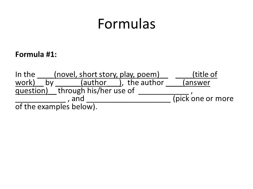 Formulas Formula #1: In the ____(novel, short story, play, poem)__ ____(title of work)__ by ______(author___), the author ____(answer question)__ through his/her use of ____________, ____________, and ____________________ (pick one or more of the examples below).