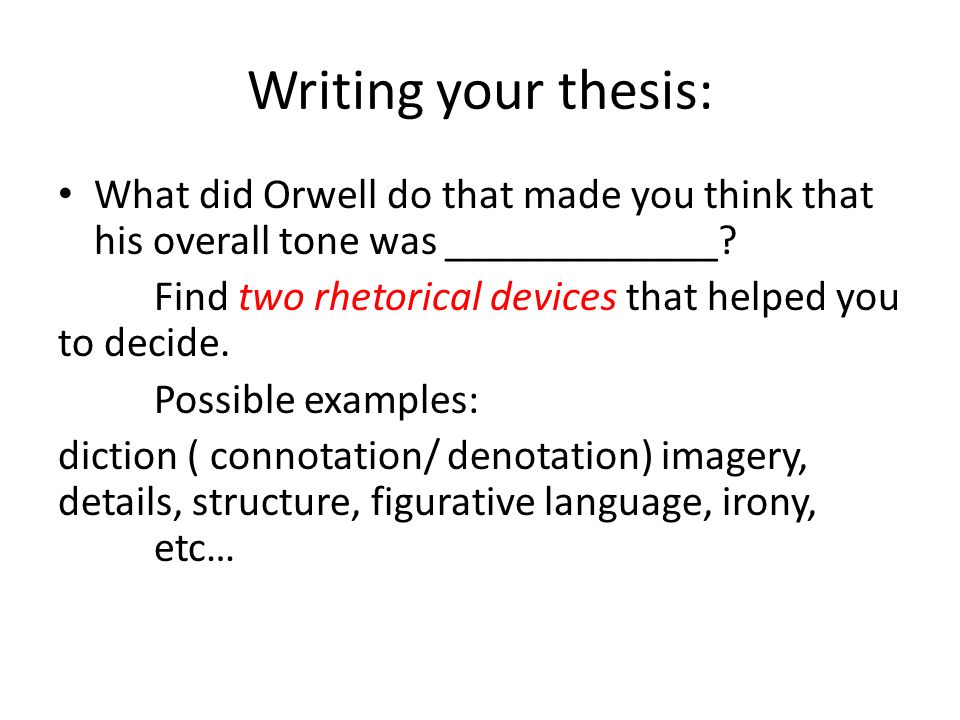 Writing your thesis: What did Orwell do that made you think that his overall tone was _____________.