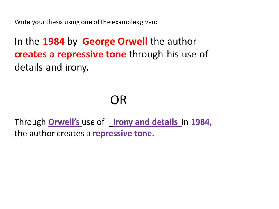 Write your thesis using one of the examples given: In the 1984 by George Orwell the author creates a repressive tone through his use of details and irony.
