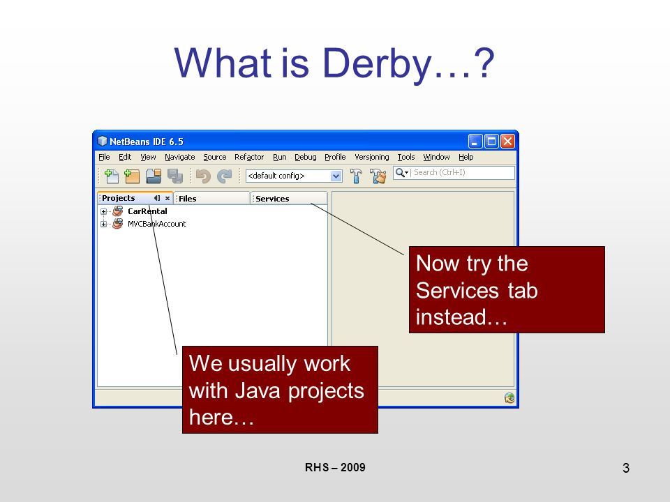 Introduction to Derby  RHS – What is Derby…? Derby is a DBMS
