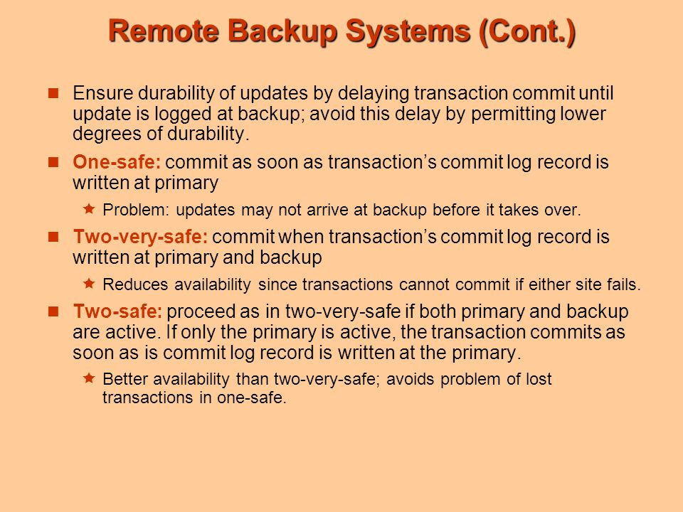 Remote Backup Systems (Cont.) Ensure durability of updates by delaying transaction commit until update is logged at backup; avoid this delay by permitting lower degrees of durability.