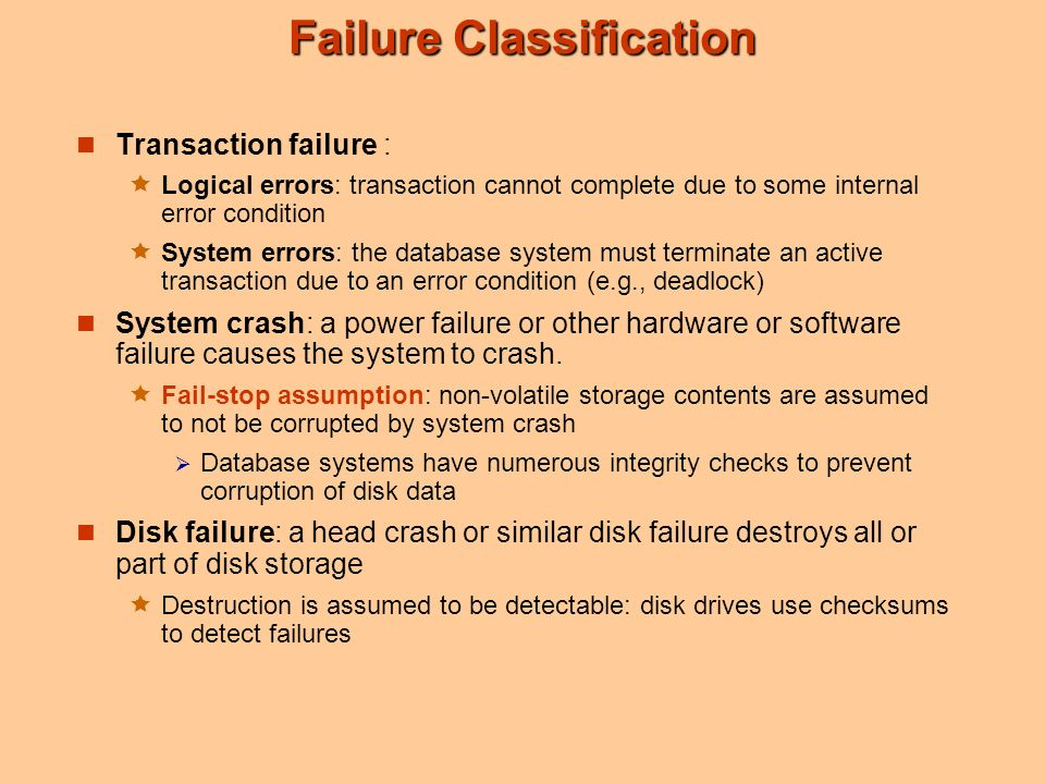 Failure Classification Transaction failure :  Logical errors: transaction cannot complete due to some internal error condition  System errors: the database system must terminate an active transaction due to an error condition (e.g., deadlock) System crash: a power failure or other hardware or software failure causes the system to crash.