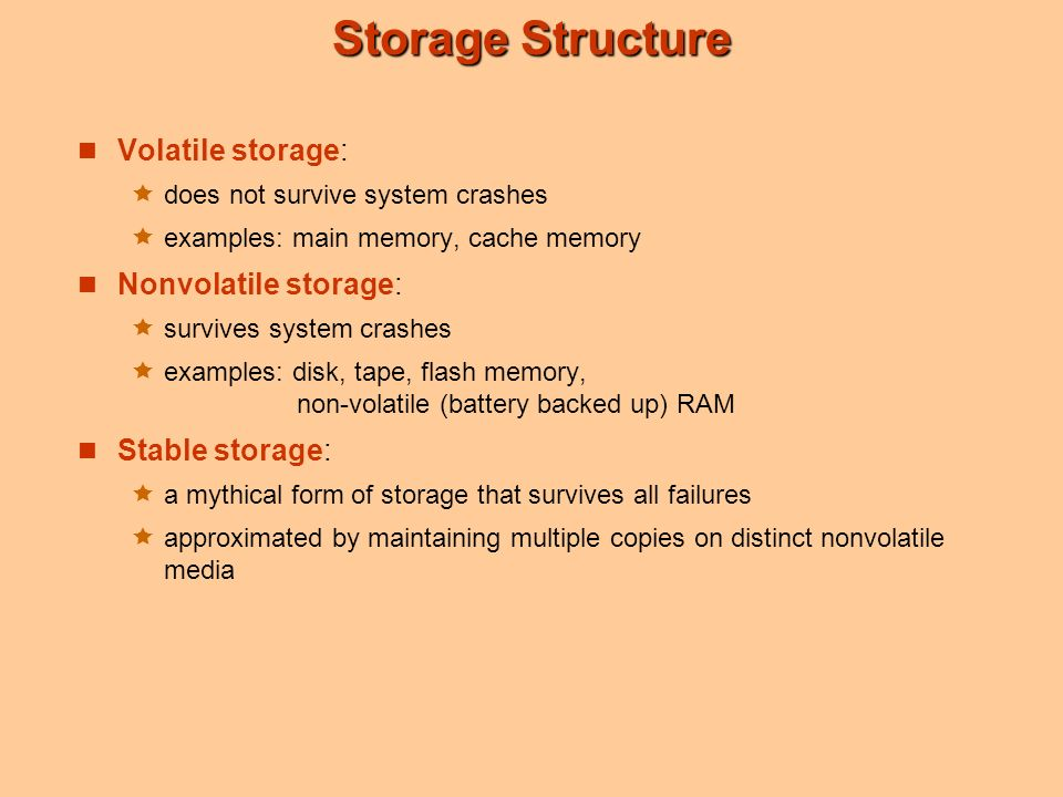 Storage Structure Volatile storage:  does not survive system crashes  examples: main memory, cache memory Nonvolatile storage:  survives system crashes  examples: disk, tape, flash memory, non-volatile (battery backed up) RAM Stable storage:  a mythical form of storage that survives all failures  approximated by maintaining multiple copies on distinct nonvolatile media