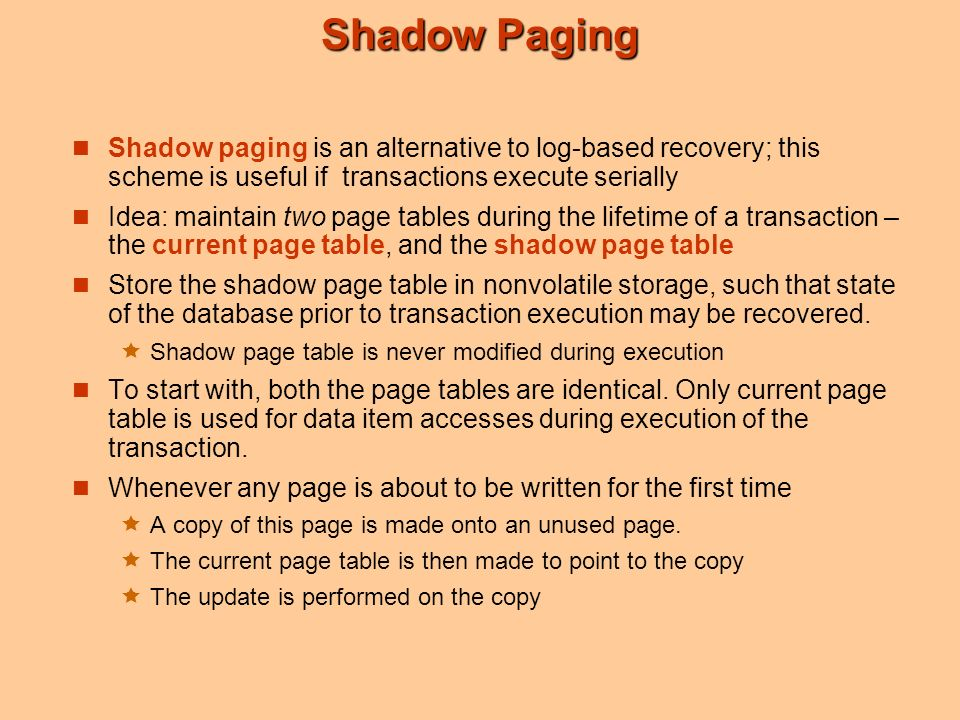 Shadow Paging Shadow paging is an alternative to log-based recovery; this scheme is useful if transactions execute serially Idea: maintain two page tables during the lifetime of a transaction – the current page table, and the shadow page table Store the shadow page table in nonvolatile storage, such that state of the database prior to transaction execution may be recovered.