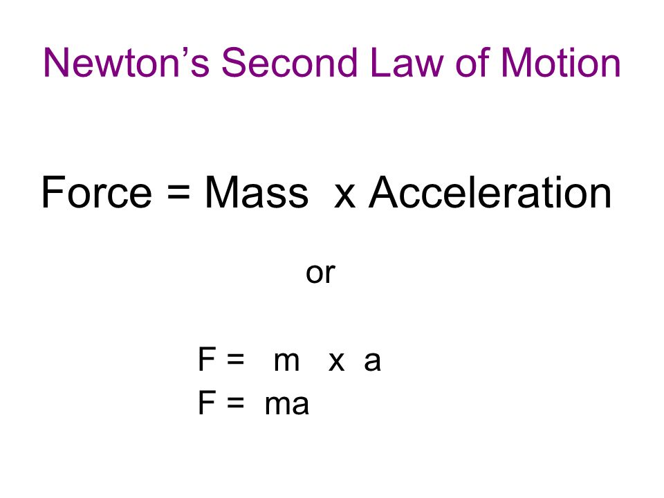 Newton's Second Law of Motion Force = Mass x Acceleration or F = m x a F = ma