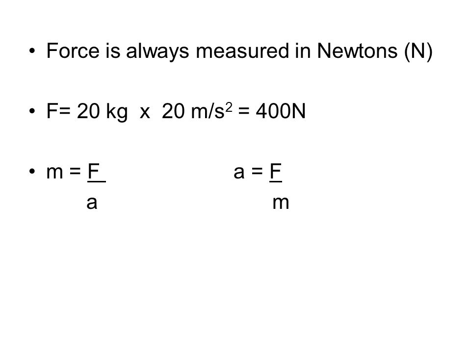 Force is always measured in Newtons (N) F= 20 kg x 20 m/s 2 = 400N m = F a = F a m