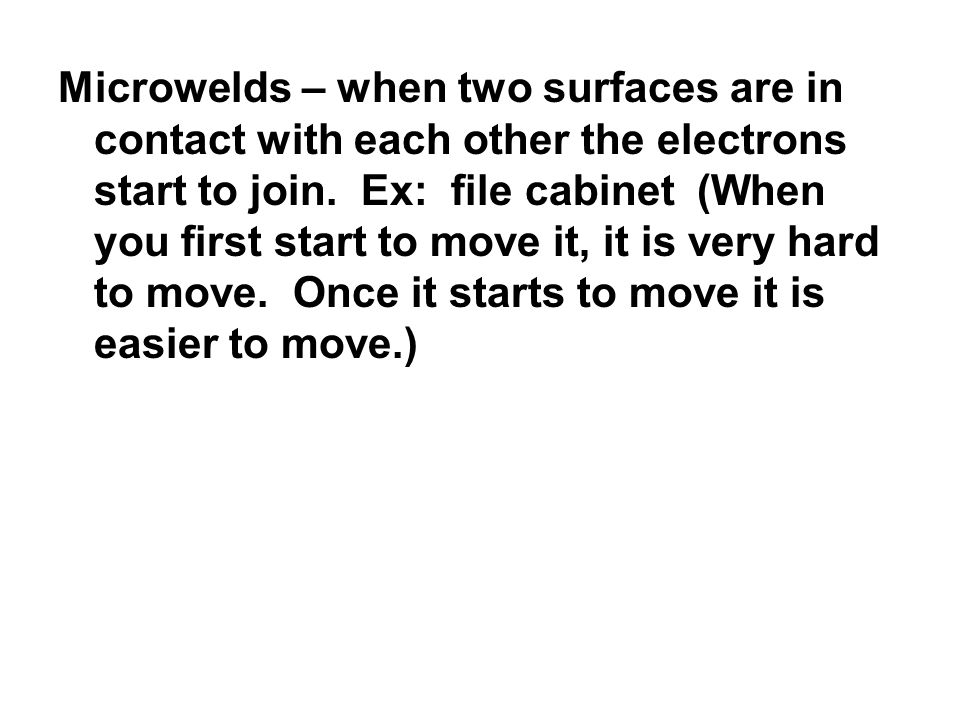 Microwelds – when two surfaces are in contact with each other the electrons start to join.
