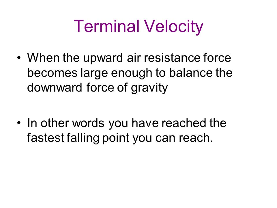 Terminal Velocity When the upward air resistance force becomes large enough to balance the downward force of gravity In other words you have reached the fastest falling point you can reach.
