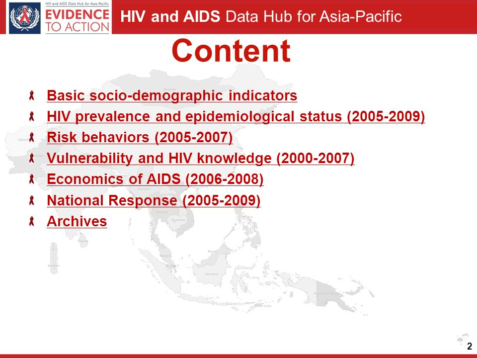 HIV and AIDS Data Hub for Asia-Pacific Content Basic socio-demographic indicators HIV prevalence and epidemiological status ( ) Risk behaviors ( ) Vulnerability and HIV knowledge ( ) Economics of AIDS ( ) National Response ( ) Archives 2