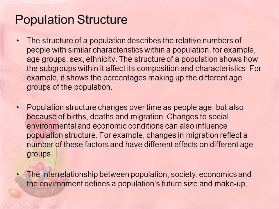 Population Structure The structure of a population describes the relative numbers of people with similar characteristics within a population, for example, age groups, sex, ethnicity.