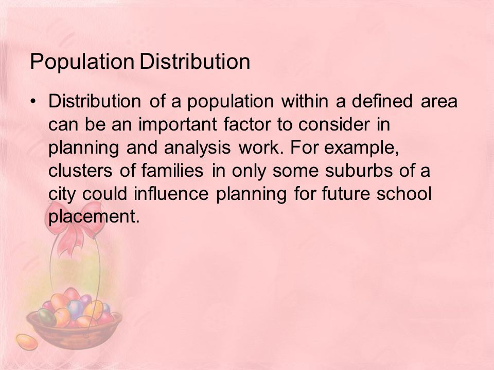 Population Distribution Distribution of a population within a defined area can be an important factor to consider in planning and analysis work.