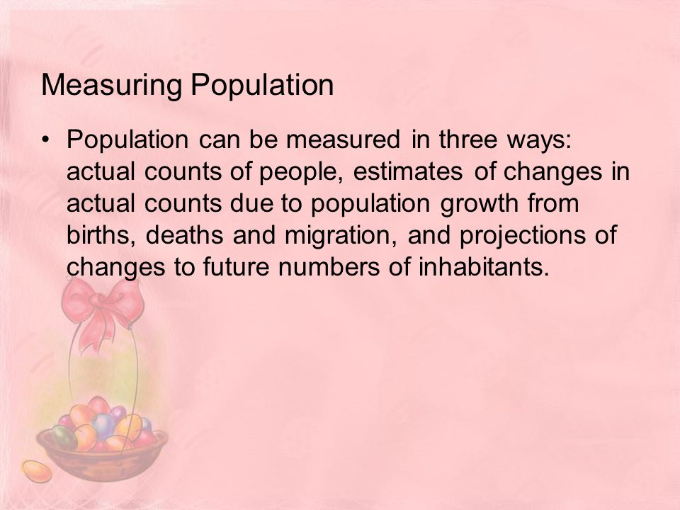 Measuring Population Population can be measured in three ways: actual counts of people, estimates of changes in actual counts due to population growth from births, deaths and migration, and projections of changes to future numbers of inhabitants.