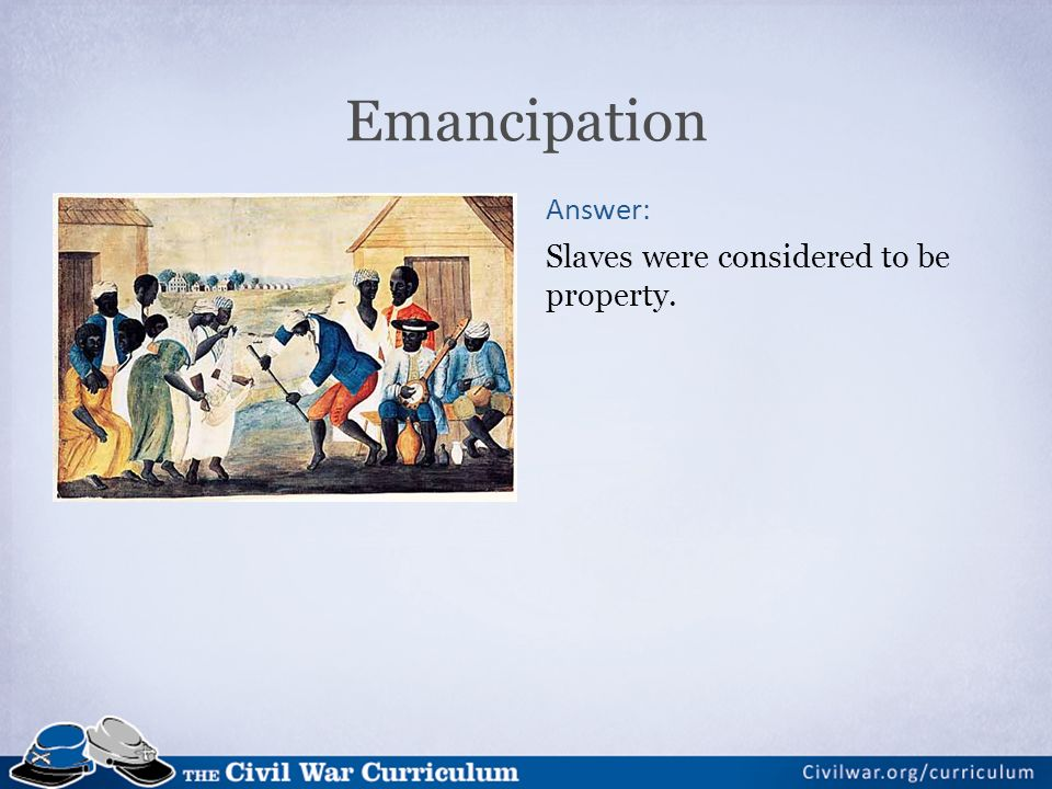 Emancipation Answer: Slaves were considered to be property.