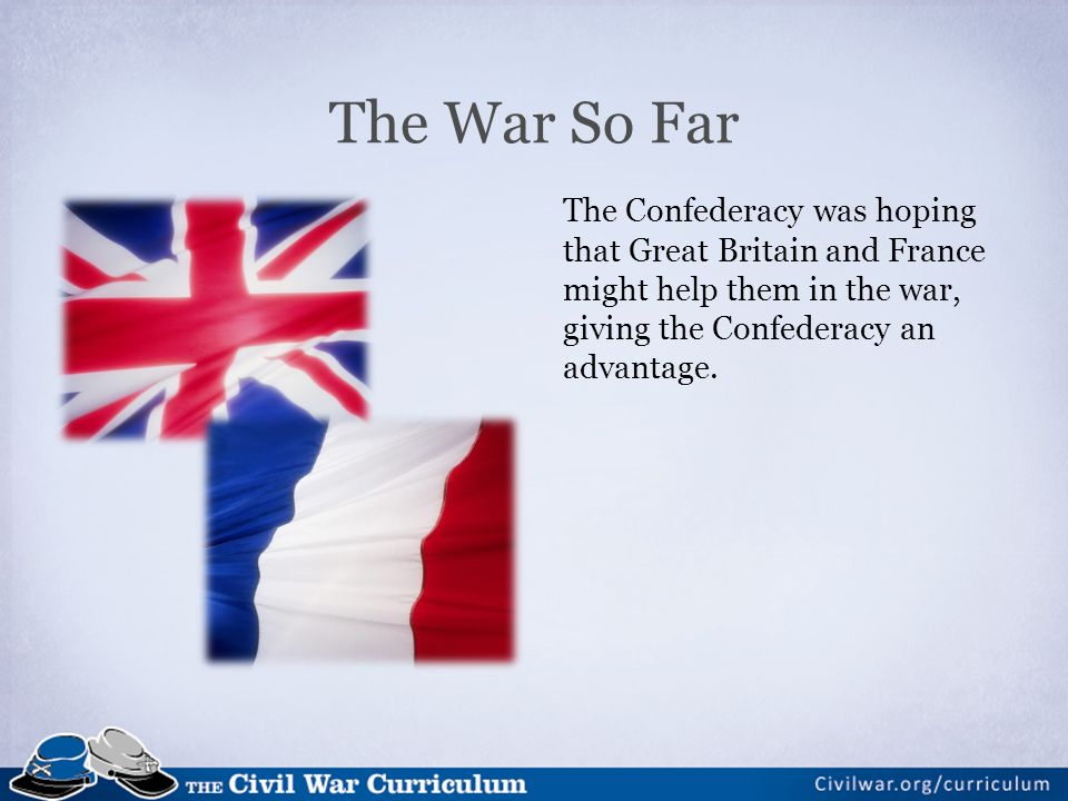 The War So Far The Confederacy was hoping that Great Britain and France might help them in the war, giving the Confederacy an advantage.