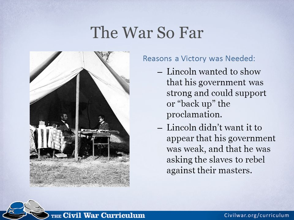 The War So Far Reasons a Victory was Needed: – Lincoln wanted to show that his government was strong and could support or back up the proclamation.