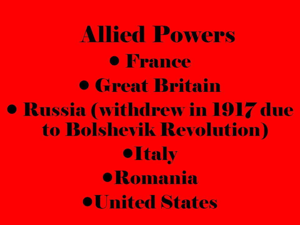Allied Powers France Great Britain Russia (withdrew in 1917 due to Bolshevik Revolution) Italy Romania United States
