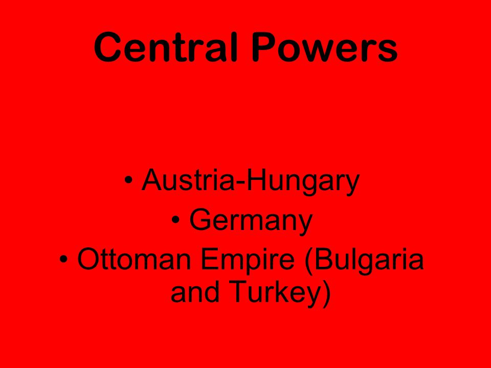 Central Powers Austria-Hungary Germany Ottoman Empire (Bulgaria and Turkey)