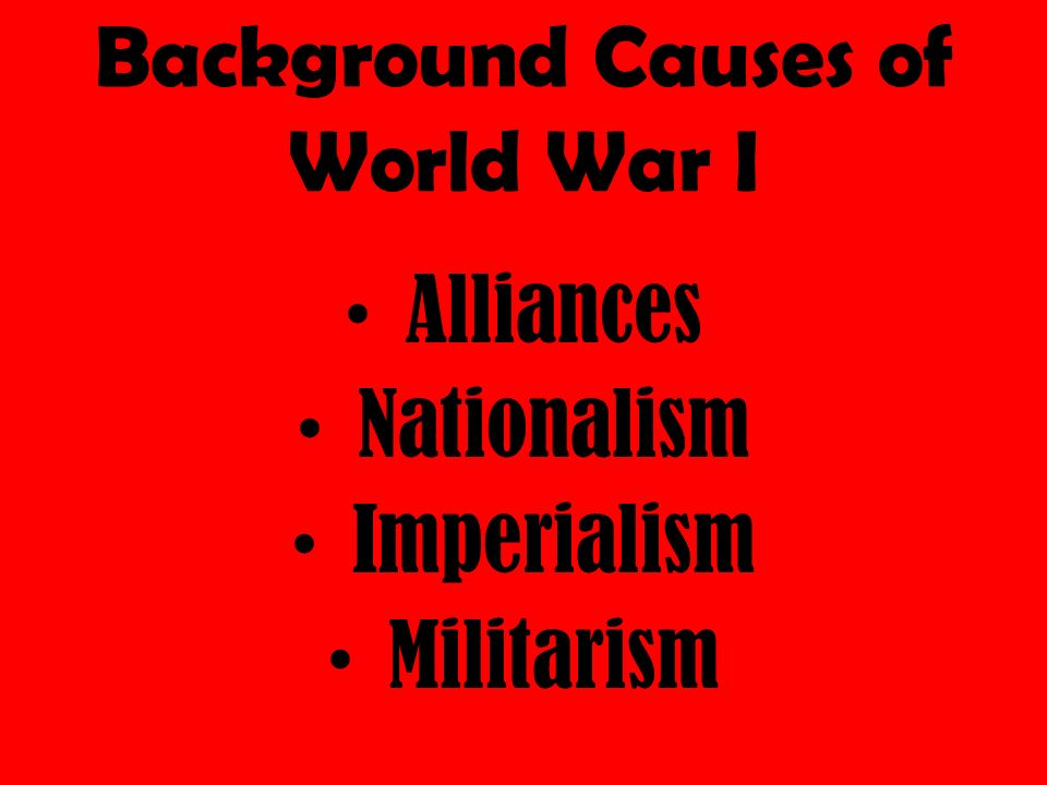 Background Causes of World War I Alliances Nationalism Imperialism Militarism