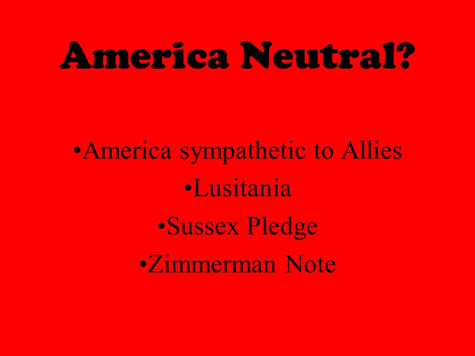 America Neutral America sympathetic to Allies Lusitania Sussex Pledge Zimmerman Note