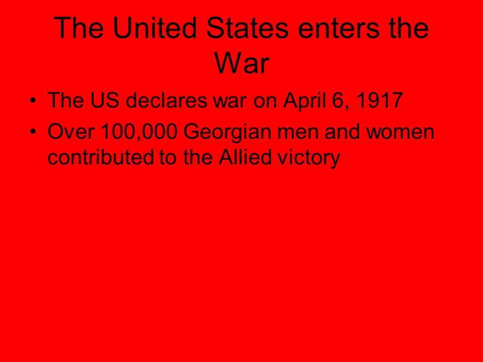 The United States enters the War The US declares war on April 6, 1917 Over 100,000 Georgian men and women contributed to the Allied victory