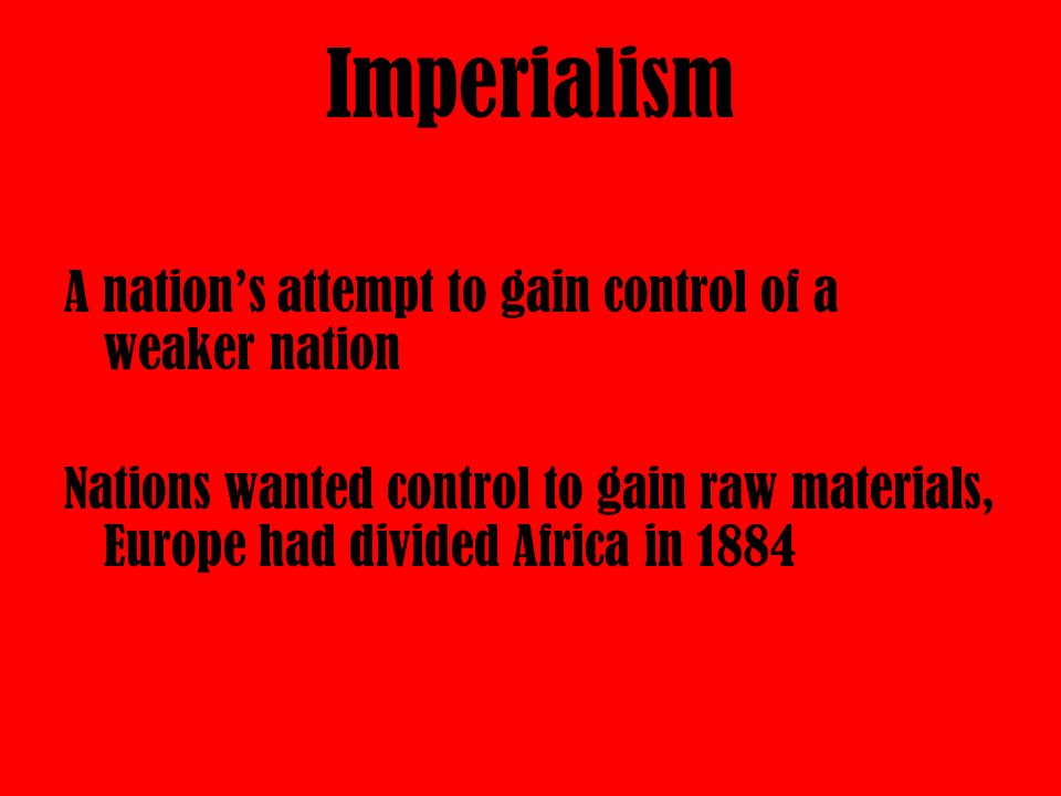 Imperialism A nation's attempt to gain control of a weaker nation Nations wanted control to gain raw materials, Europe had divided Africa in 1884
