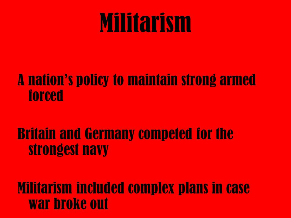 Militarism A nation's policy to maintain strong armed forced Britain and Germany competed for the strongest navy Militarism included complex plans in case war broke out