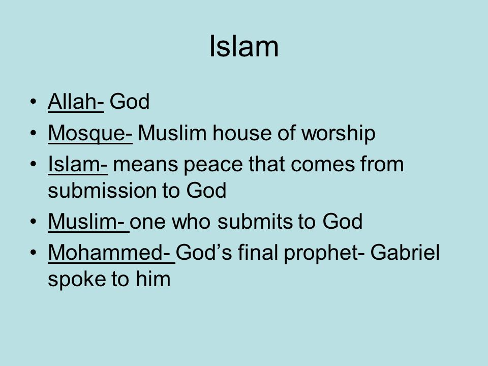 Islam Allah- God Mosque- Muslim house of worship Islam- means peace that comes from submission to God Muslim- one who submits to God Mohammed- God's final prophet- Gabriel spoke to him