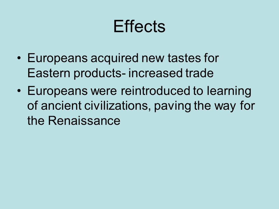 Effects Europeans acquired new tastes for Eastern products- increased trade Europeans were reintroduced to learning of ancient civilizations, paving the way for the Renaissance