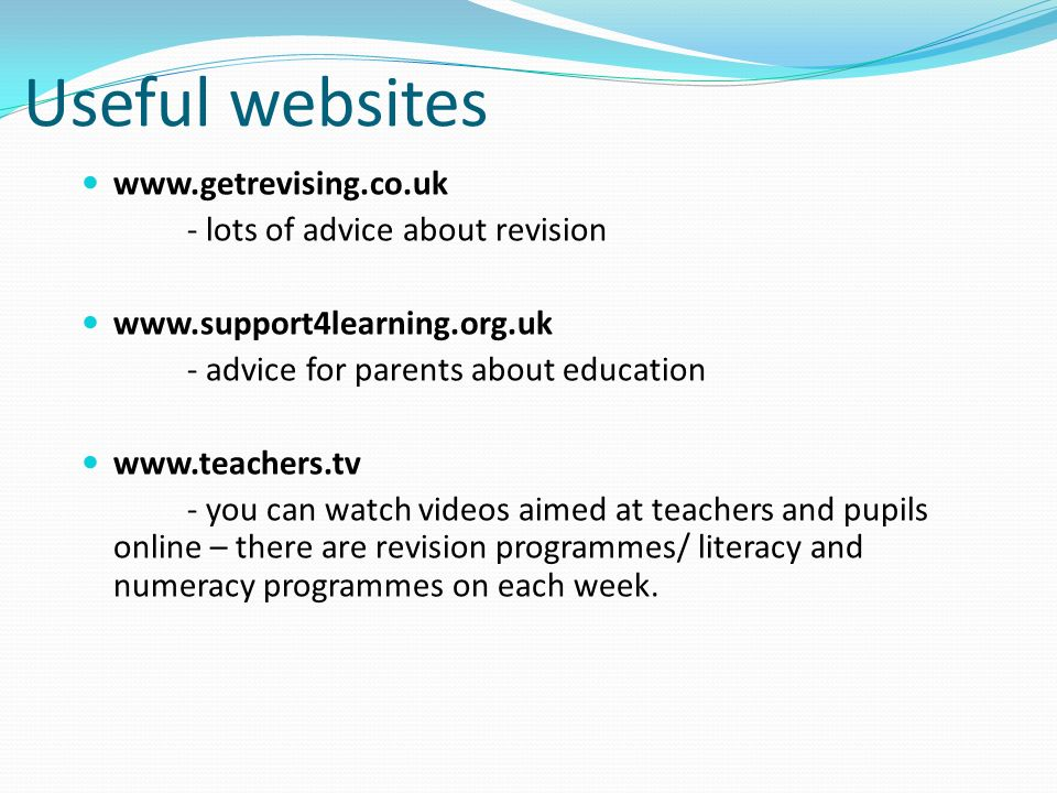 Useful websites   - lots of advice about revision   - advice for parents about education   - you can watch videos aimed at teachers and pupils online – there are revision programmes/ literacy and numeracy programmes on each week.
