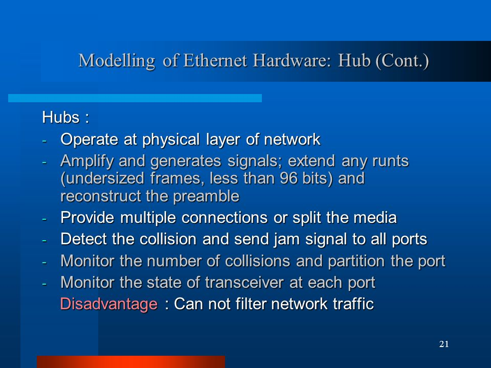 21 Modelling of Ethernet Hardware: Hub (Cont.) Hubs : - Operate at physical layer of network - Amplify and generates signals; extend any runts (undersized frames, less than 96 bits) and reconstruct the preamble - Provide multiple connections or split the media - Detect the collision and send jam signal to all ports - Monitor the number of collisions and partition the port - Monitor the state of transceiver at each port Disadvantage : Can not filter network traffic Disadvantage : Can not filter network traffic