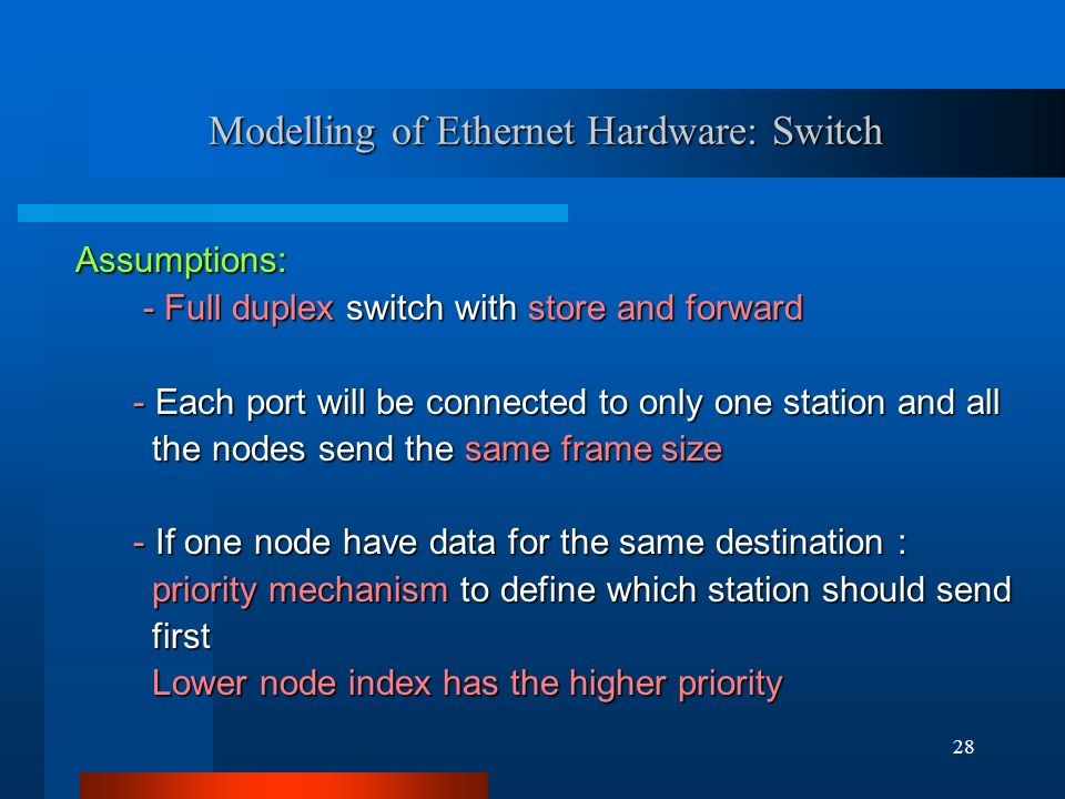 28 Modelling of Ethernet Hardware: Switch Assumptions: - Full duplex switch with store and forward - Full duplex switch with store and forward - Each port will be connected to only one station and all - Each port will be connected to only one station and all the nodes send the same frame size the nodes send the same frame size - If one node have data for the same destination : - If one node have data for the same destination : priority mechanism to define which station should send priority mechanism to define which station should send first first Lower node index has the higher priority Lower node index has the higher priority
