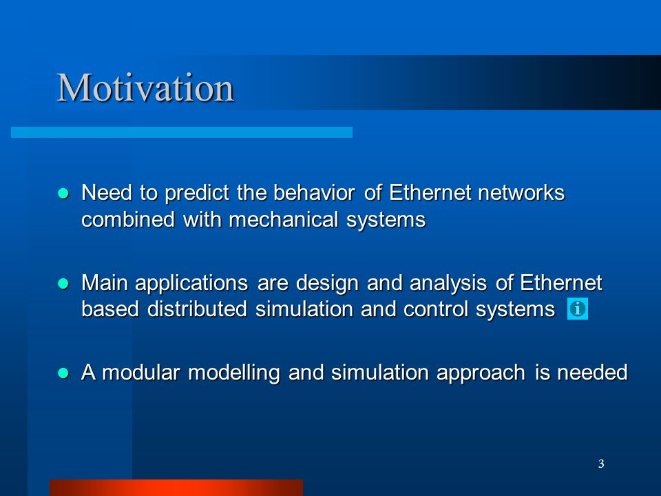 3 Motivation Need to predict the behavior of Ethernet networks combined with mechanical systems Need to predict the behavior of Ethernet networks combined with mechanical systems Main applications are design and analysis of Ethernet based distributed simulation and control systems Main applications are design and analysis of Ethernet based distributed simulation and control systems A modular modelling and simulation approach is needed A modular modelling and simulation approach is needed