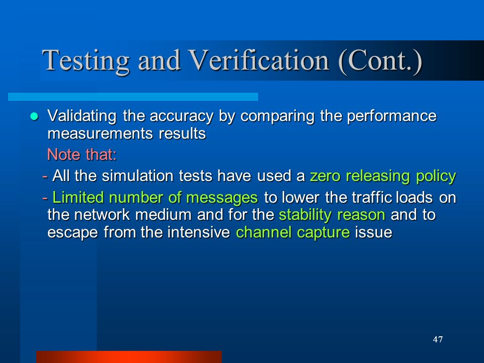 47 Testing and Verification (Cont.) Validating the accuracy by comparing the performance measurements results Validating the accuracy by comparing the performance measurements results Note that: Note that: - All the simulation tests have used a zero releasing policy - All the simulation tests have used a zero releasing policy - Limited number of messages to lower the traffic loads on the network medium and for the stability reason and to escape from the intensive channel capture issue - Limited number of messages to lower the traffic loads on the network medium and for the stability reason and to escape from the intensive channel capture issue