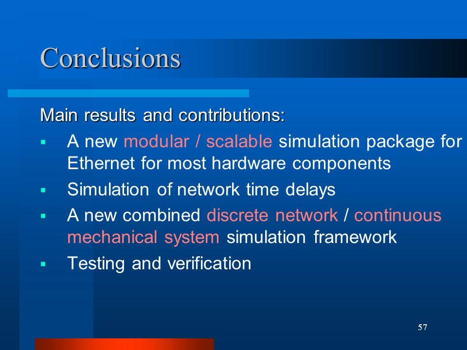57 Conclusions Main results and contributions:  A new modular / scalable simulation package for Ethernet for most hardware components  Simulation of network time delays  A new combined discrete network / continuous mechanical system simulation framework  Testing and verification