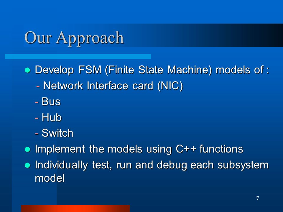 7 Our Approach Develop FSM (Finite State Machine) models of : Develop FSM (Finite State Machine) models of : - Network Interface card (NIC) - Network Interface card (NIC) - Bus - Bus - Hub - Switch Implement the models using C++ functions Implement the models using C++ functions Individually test, run and debug each subsystem model Individually test, run and debug each subsystem model