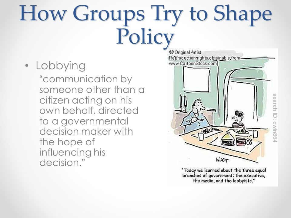 How Groups Try to Shape Policy Lobbying communication by someone other than a citizen acting on his own behalf, directed to a governmental decision maker with the hope of influencing his decision.