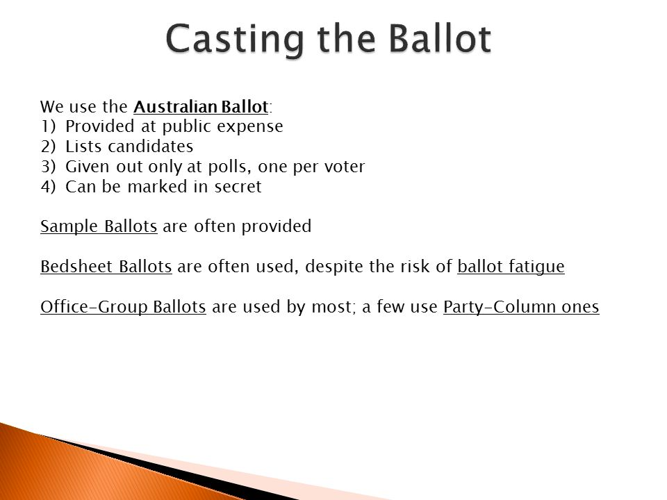 We use the Australian Ballot: 1)Provided at public expense 2)Lists candidates 3)Given out only at polls, one per voter 4)Can be marked in secret Sample Ballots are often provided Bedsheet Ballots are often used, despite the risk of ballot fatigue Office-Group Ballots are used by most; a few use Party-Column ones