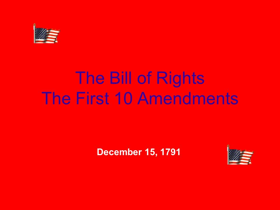 The Bill of Rights The First 10 Amendments December 15, 1791