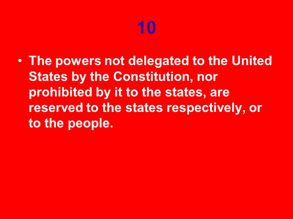 10 The powers not delegated to the United States by the Constitution, nor prohibited by it to the states, are reserved to the states respectively, or to the people.