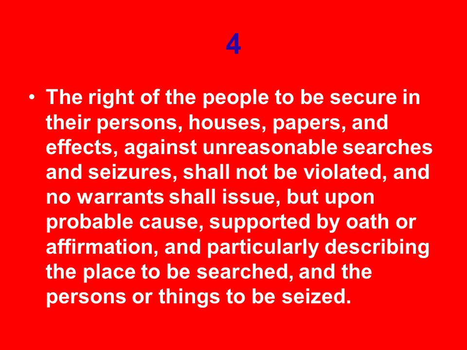 4 The right of the people to be secure in their persons, houses, papers, and effects, against unreasonable searches and seizures, shall not be violated, and no warrants shall issue, but upon probable cause, supported by oath or affirmation, and particularly describing the place to be searched, and the persons or things to be seized.